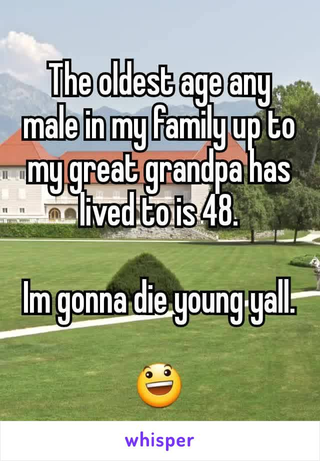The oldest age any male in my family up to my great grandpa has lived to is 48.  Im gonna die young yall.  😃