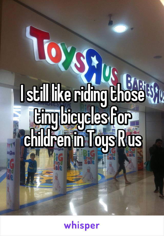 I still like riding those tiny bicycles for children in Toys R us