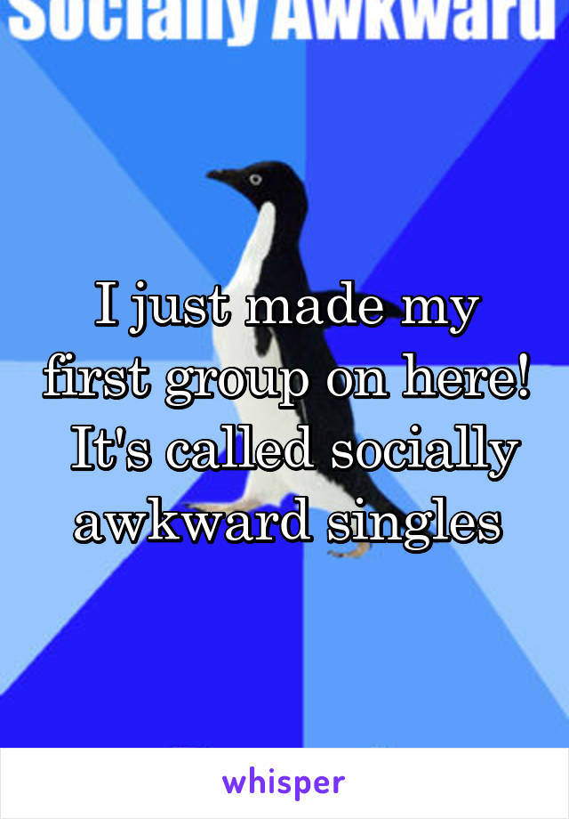 I just made my first group on here!  It's called socially awkward singles