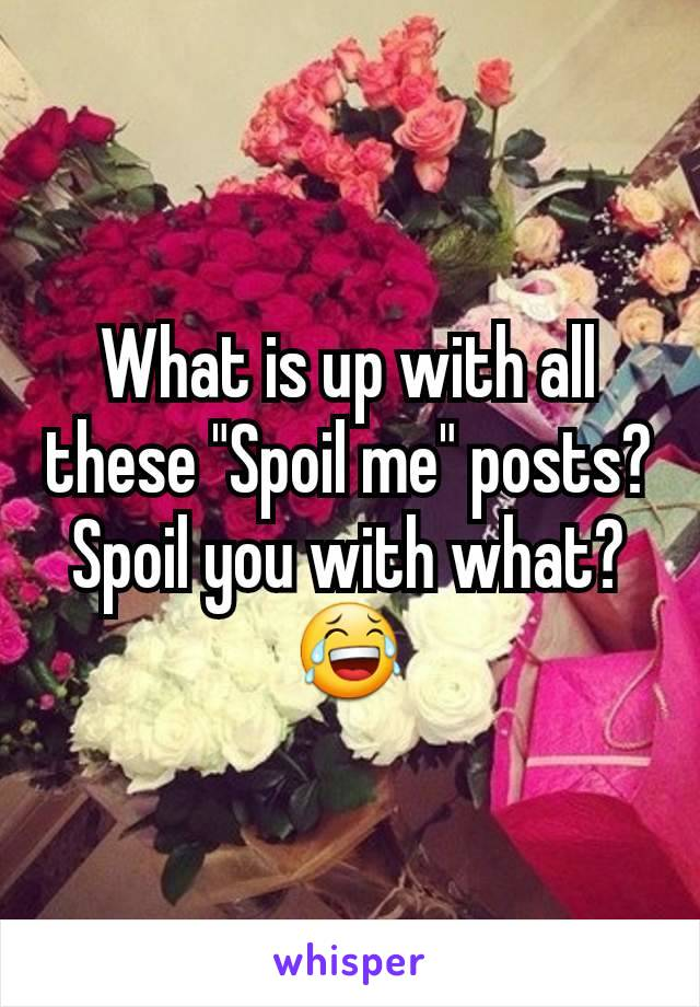"""What is up with all these """"Spoil me"""" posts? Spoil you with what? 😂"""