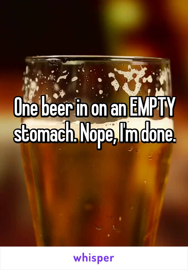 One beer in on an EMPTY stomach. Nope, I'm done.