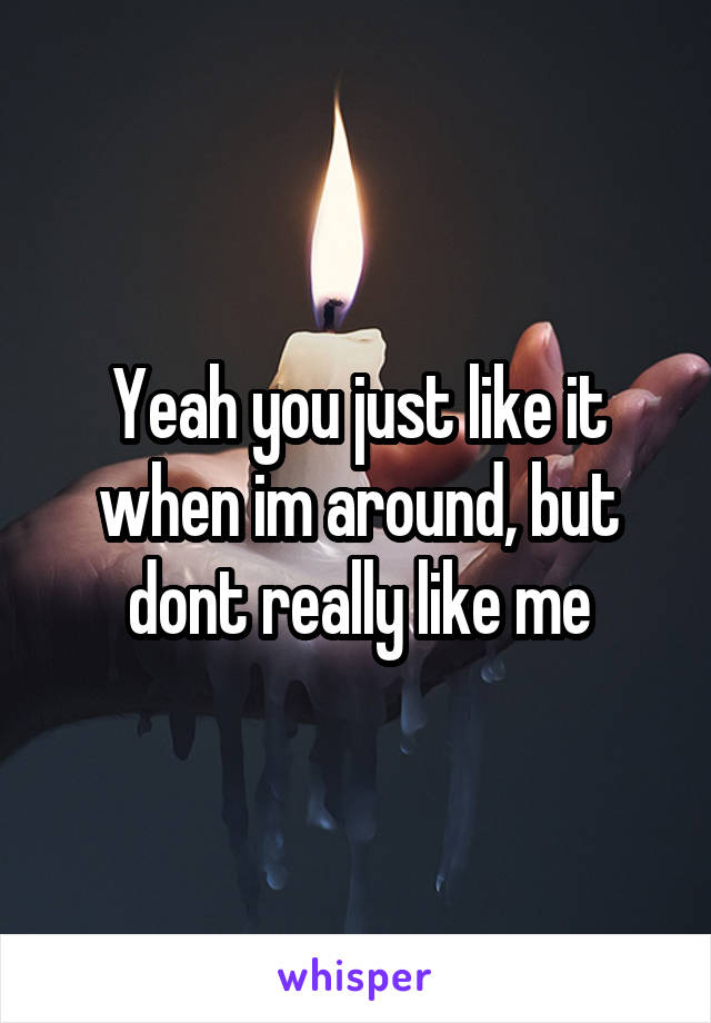 Yeah you just like it when im around, but dont really like me