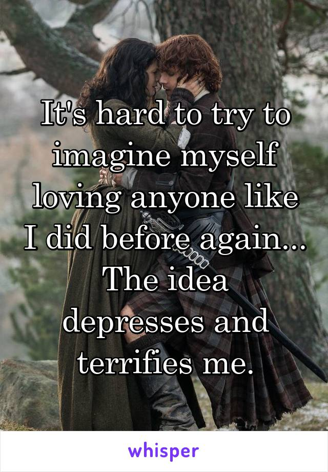 It's hard to try to imagine myself loving anyone like I did before again... The idea depresses and terrifies me.