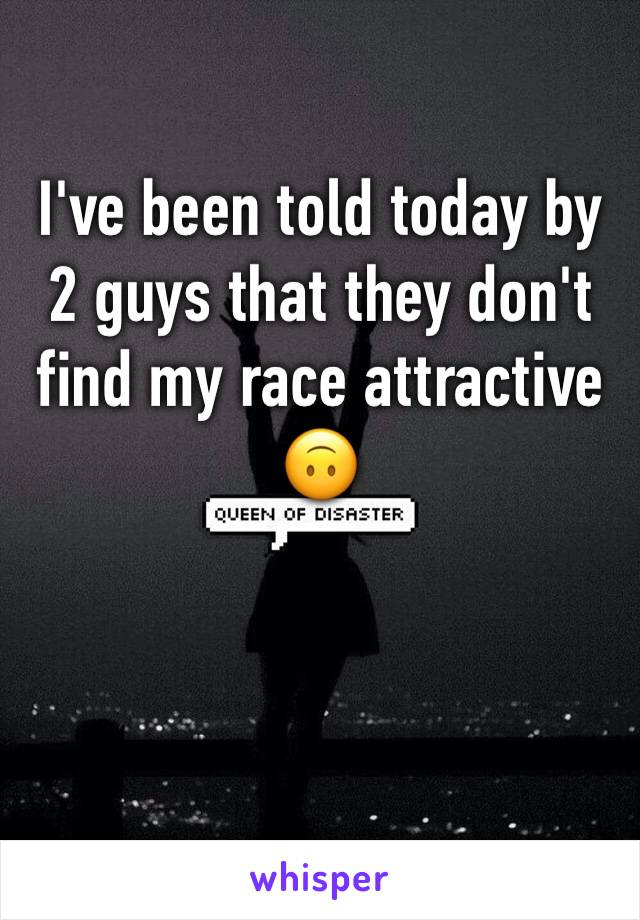 I've been told today by 2 guys that they don't find my race attractive 🙃