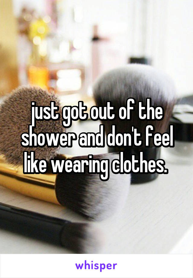 just got out of the shower and don't feel like wearing clothes.