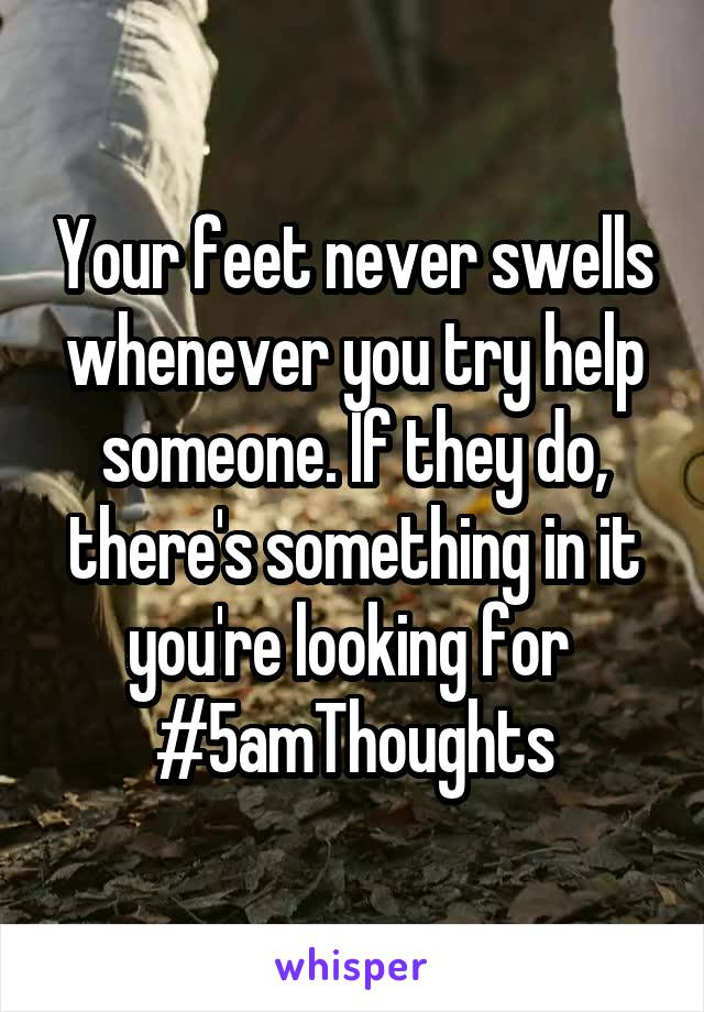 Your feet never swells whenever you try help someone. If they do, there's something in it you're looking for  #5amThoughts
