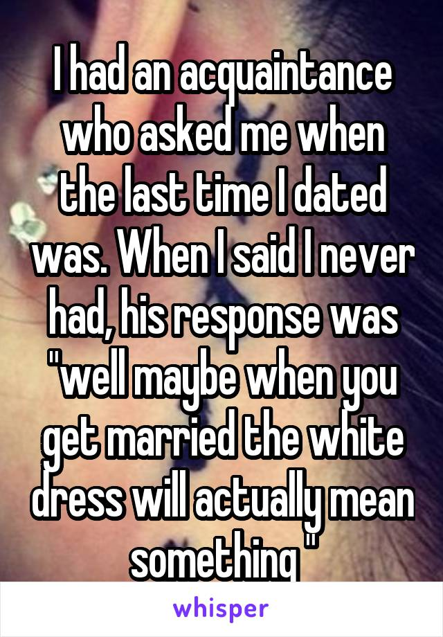 "I had an acquaintance who asked me when the last time I dated was. When I said I never had, his response was ""well maybe when you get married the white dress will actually mean something """