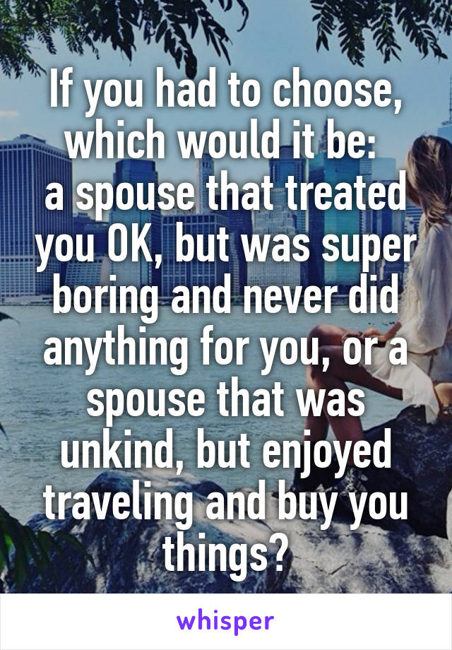 If you had to choose, which would it be:  a spouse that treated you OK, but was super boring and never did anything for you, or a spouse that was unkind, but enjoyed traveling and buy you things?