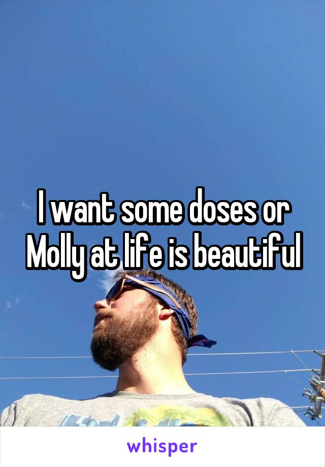 I want some doses or Molly at life is beautiful
