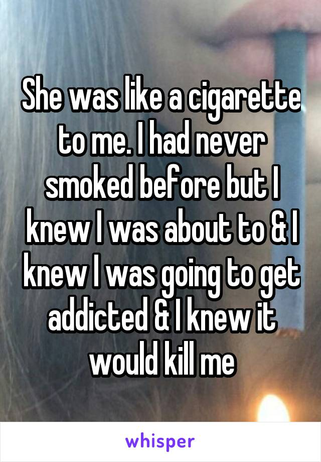 She was like a cigarette to me. I had never smoked before but I knew I was about to & I knew I was going to get addicted & I knew it would kill me