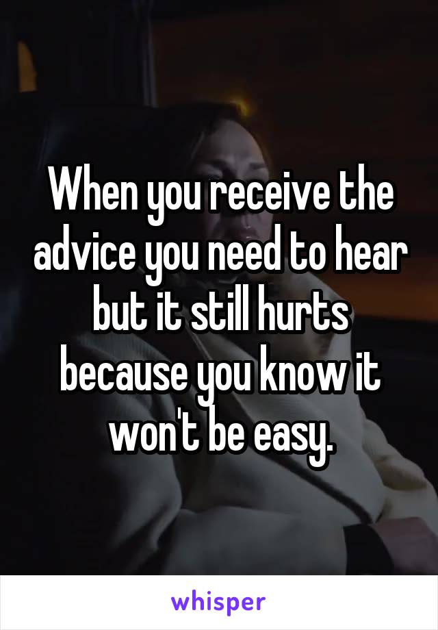 When you receive the advice you need to hear but it still hurts because you know it won't be easy.