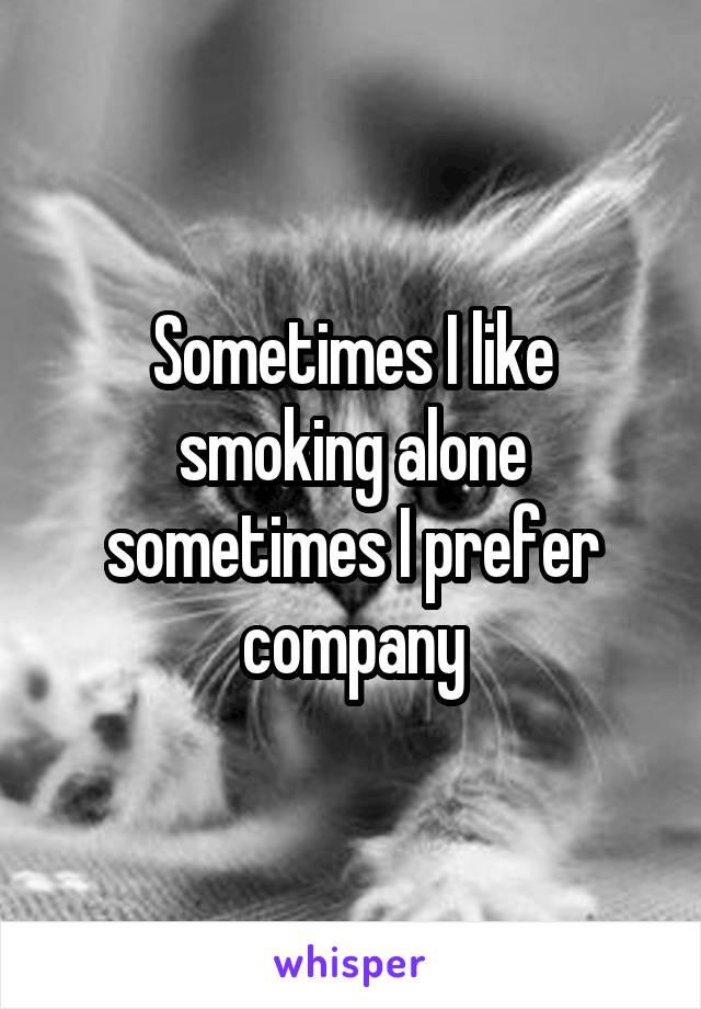 Sometimes I like smoking alone sometimes I prefer company