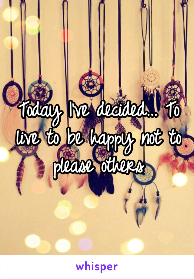 Today I've decided... To live to be happy not to please others