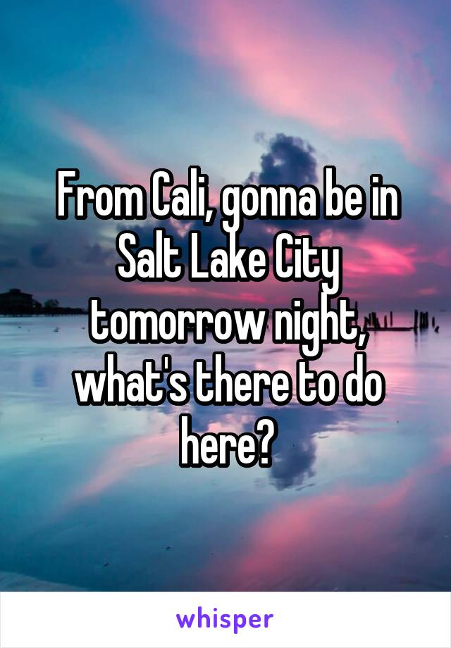 From Cali, gonna be in Salt Lake City tomorrow night, what's there to do here?