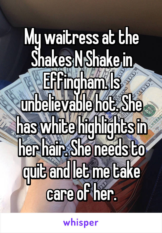 My waitress at the Shakes N Shake in Effingham. Is unbelievable hot. She has white highlights in her hair. She needs to quit and let me take care of her.
