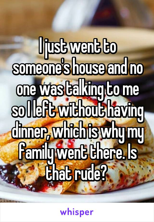I just went to someone's house and no one was talking to me so I left without having dinner, which is why my family went there. Is that rude?