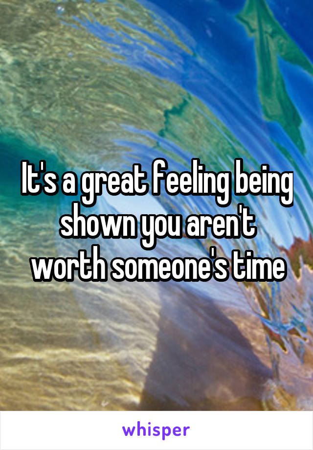 It's a great feeling being shown you aren't worth someone's time