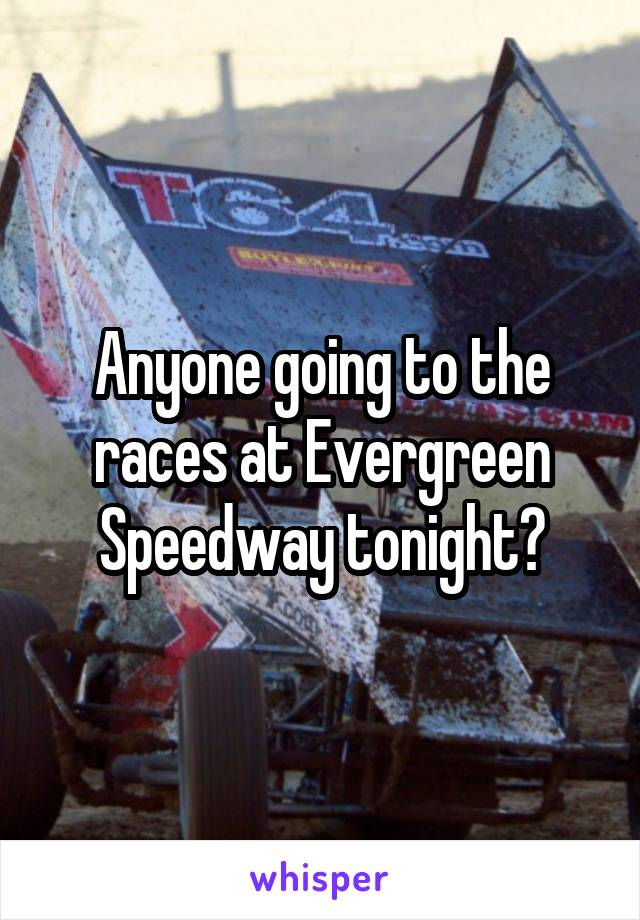 Anyone going to the races at Evergreen Speedway tonight?