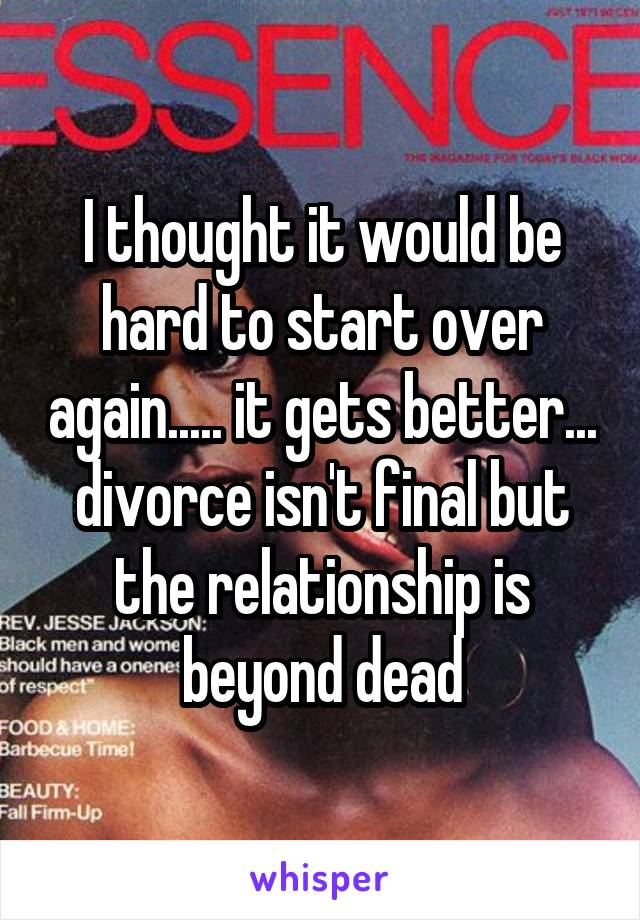 I thought it would be hard to start over again..... it gets better... divorce isn't final but the relationship is beyond dead