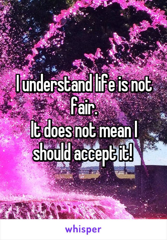 I understand life is not fair. It does not mean I should accept it!