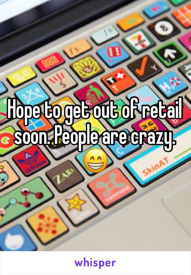 Hope to get out of retail soon. People are crazy. 😁