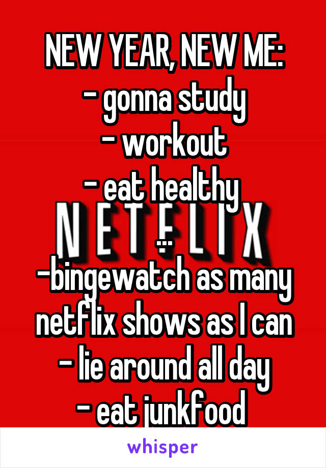 NEW YEAR, NEW ME: - gonna study - workout - eat healthy  ... -bingewatch as many netflix shows as I can - lie around all day - eat junkfood