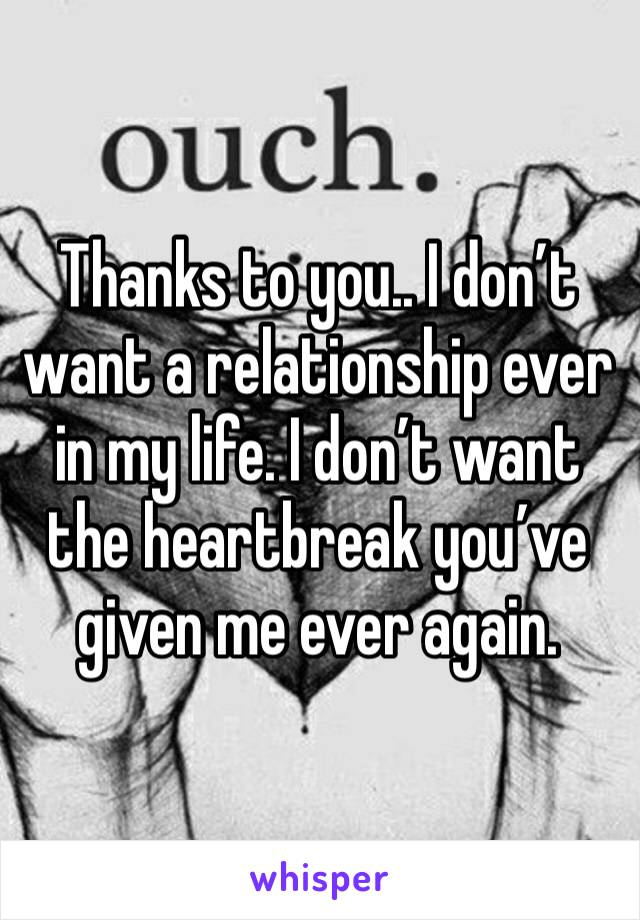 Thanks to you.. I don't want a relationship ever in my life. I don't want the heartbreak you've given me ever again.