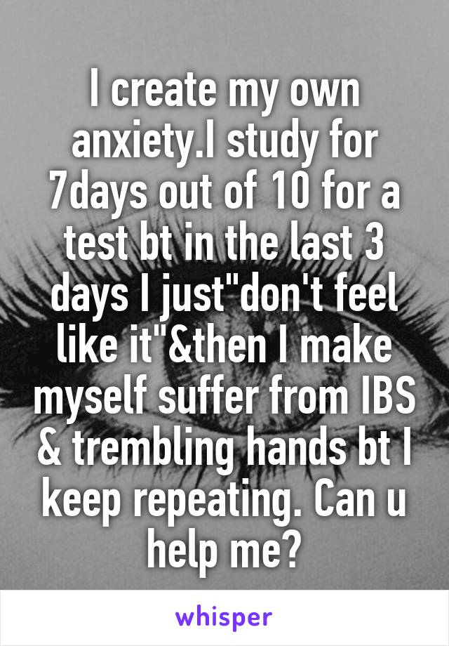 """I create my own anxiety.I study for 7days out of 10 for a test bt in the last 3 days I just""""don't feel like it""""&then I make myself suffer from IBS & trembling hands bt I keep repeating. Can u help me?"""