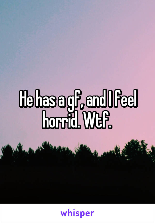 He has a gf, and I feel horrid. Wtf.