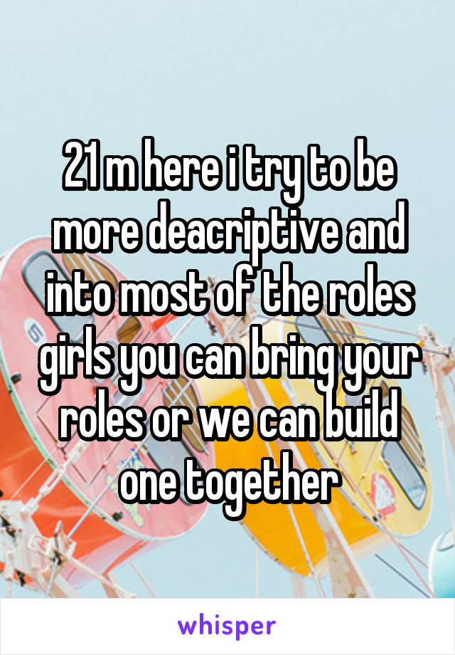 21 m here i try to be more deacriptive and into most of the roles girls you can bring your roles or we can build one together