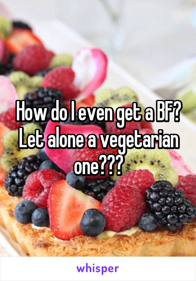 How do I even get a BF? Let alone a vegetarian one???