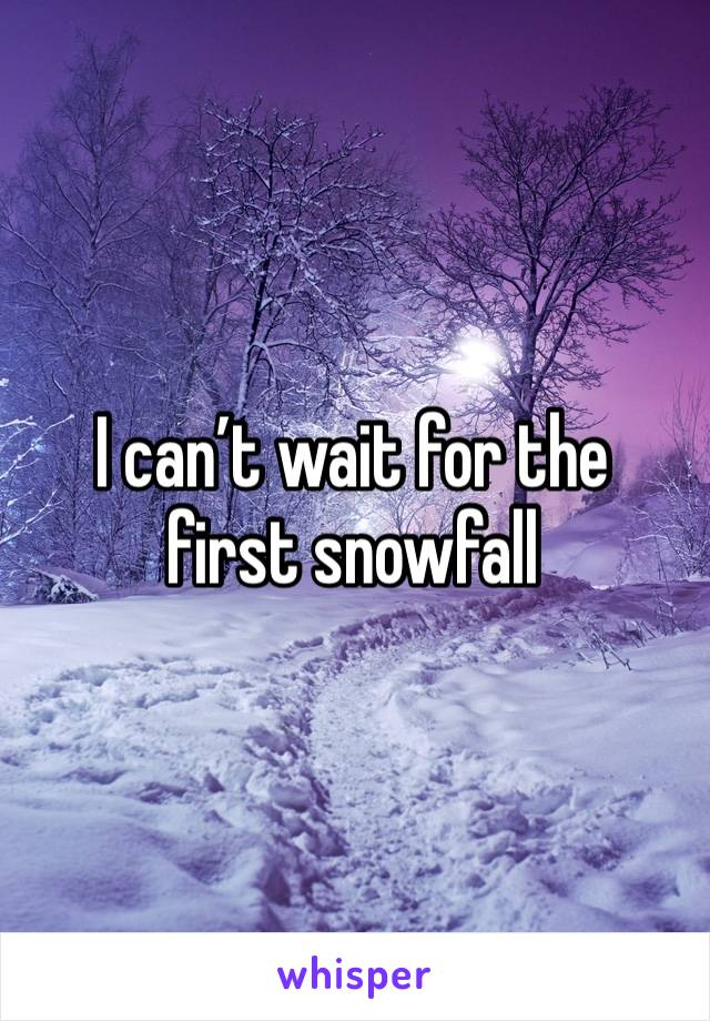 I can't wait for the first snowfall
