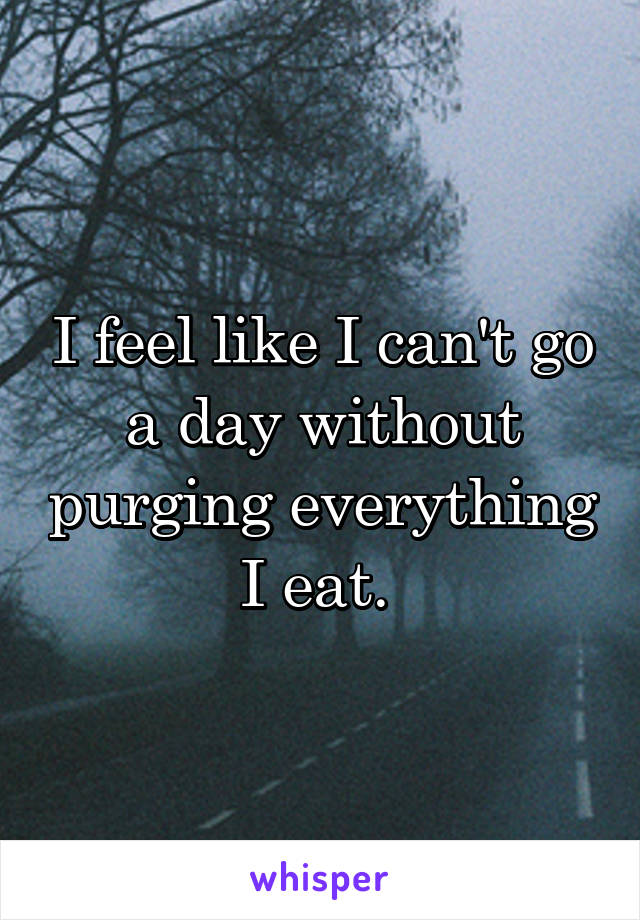 I feel like I can't go a day without purging everything I eat.