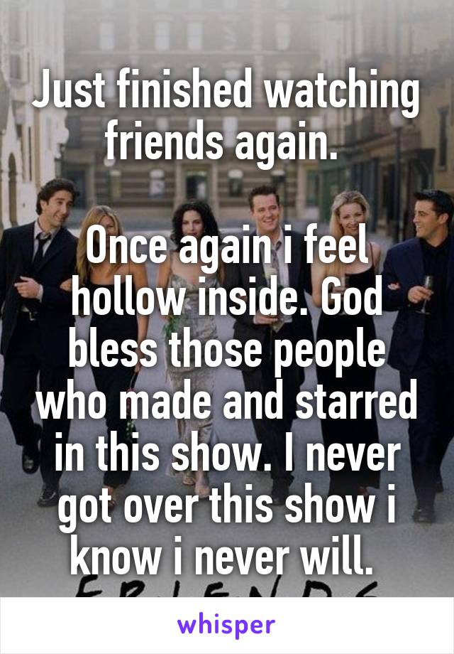 Just finished watching friends again.   Once again i feel hollow inside. God bless those people who made and starred in this show. I never got over this show i know i never will.