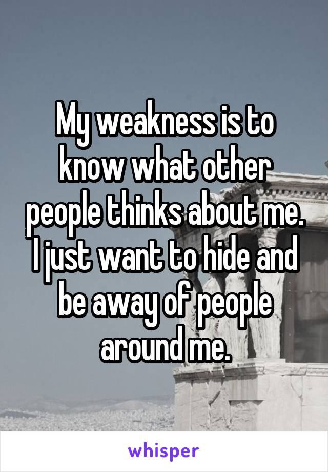My weakness is to know what other people thinks about me. I just want to hide and be away of people around me.