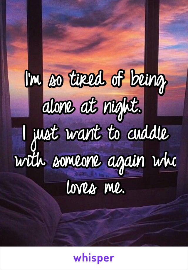 I'm so tired of being alone at night.  I just want to cuddle with someone again who loves me.