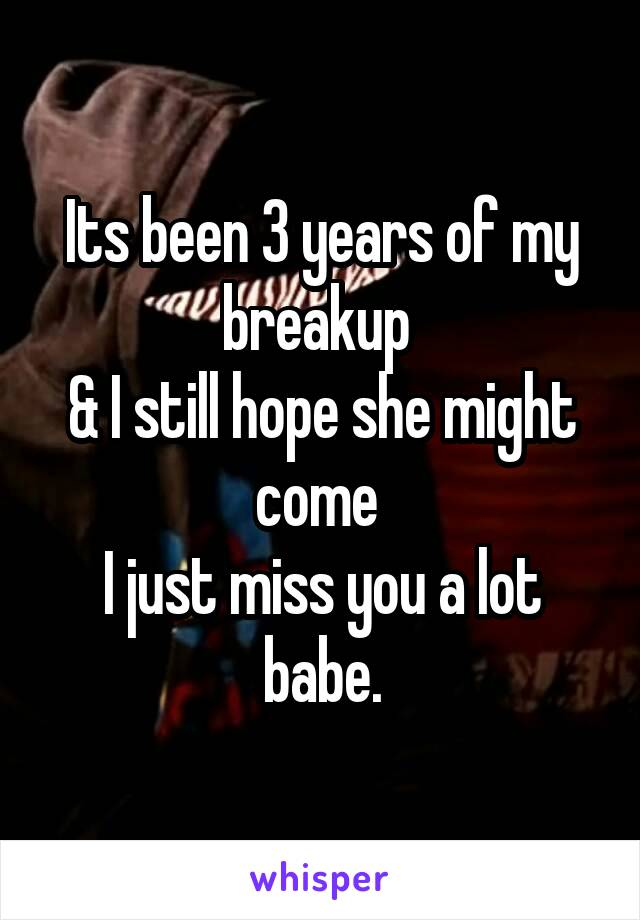 Its been 3 years of my breakup  & I still hope she might come  I just miss you a lot babe.
