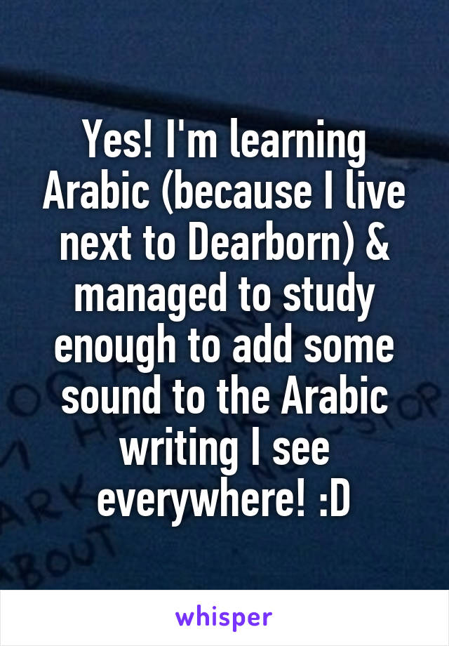 Yes! I'm learning Arabic (because I live next to Dearborn) & managed to study enough to add some sound to the Arabic writing I see everywhere! :D