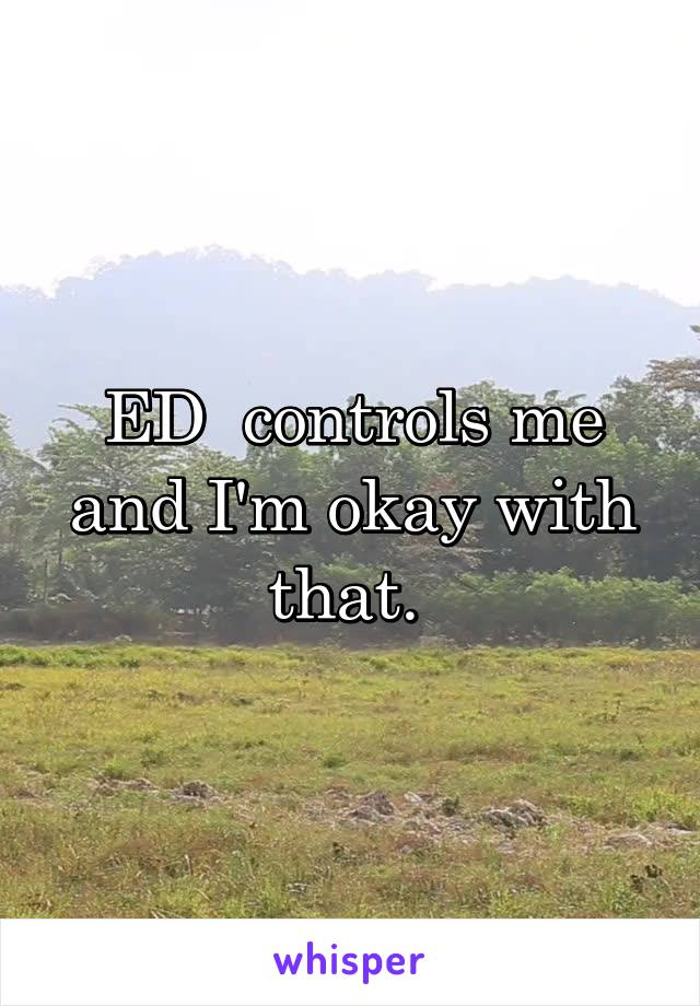ED  controls me and I'm okay with that.