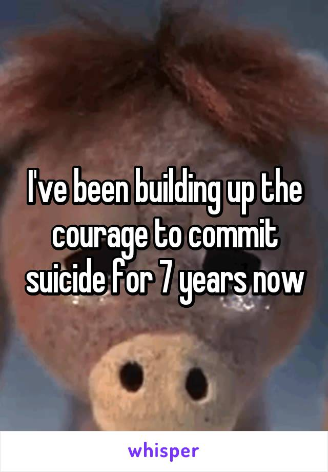 I've been building up the courage to commit suicide for 7 years now