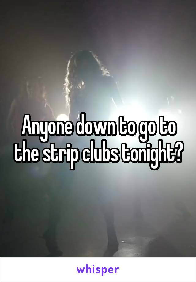 Anyone down to go to the strip clubs tonight?