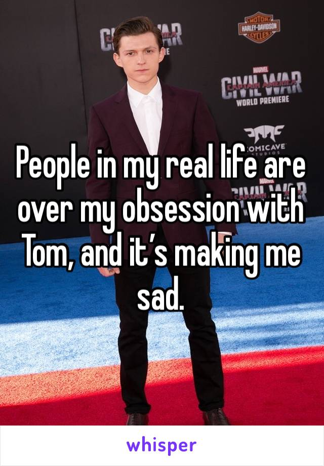People in my real life are over my obsession with Tom, and it's making me sad.