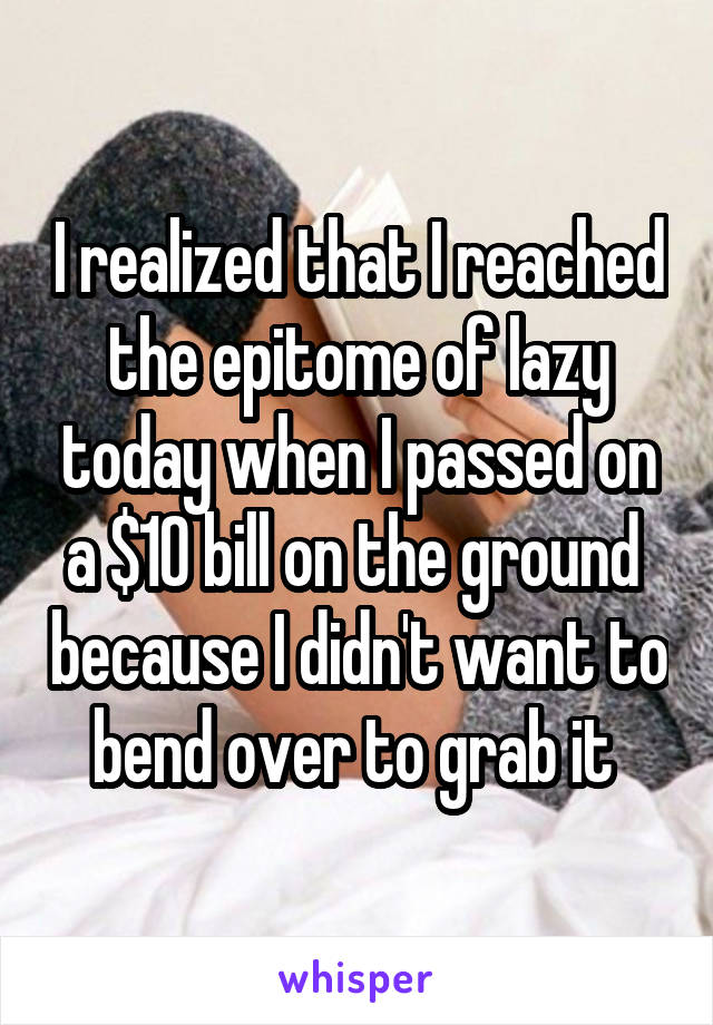 I realized that I reached the epitome of lazy today when I passed on a $10 bill on the ground  because I didn't want to bend over to grab it