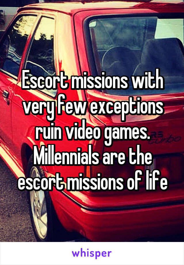 Escort missions with very few exceptions ruin video games. Millennials are the escort missions of life