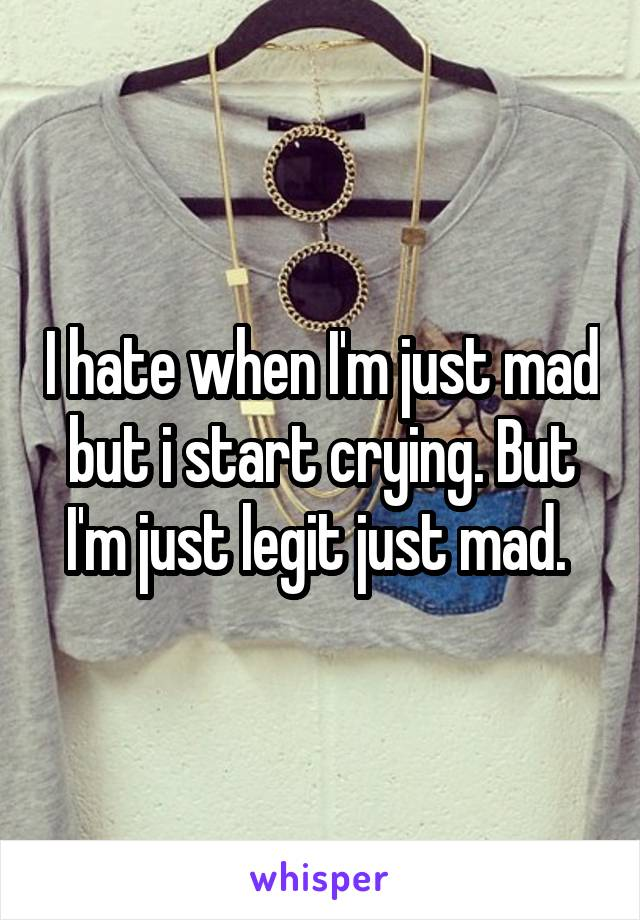 I hate when I'm just mad but i start crying. But I'm just legit just mad.