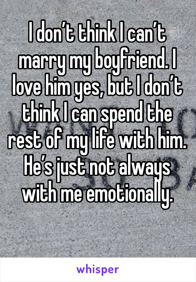 I don't think I can't marry my boyfriend. I love him yes, but I don't think I can spend the rest of my life with him. He's just not always with me emotionally.