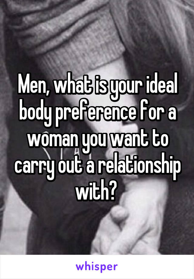 Men, what is your ideal body preference for a woman you want to carry out a relationship with?
