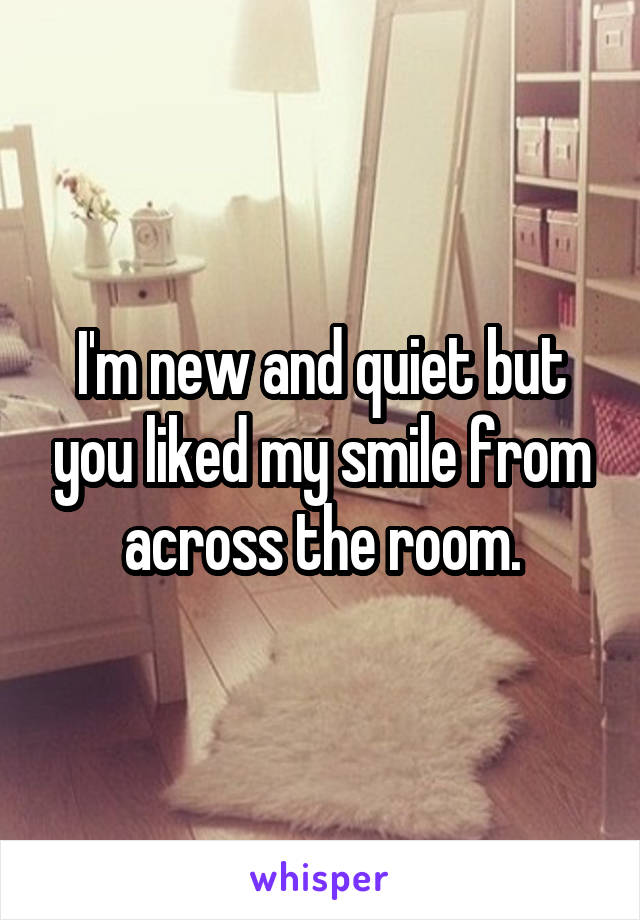 I'm new and quiet but you liked my smile from across the room.