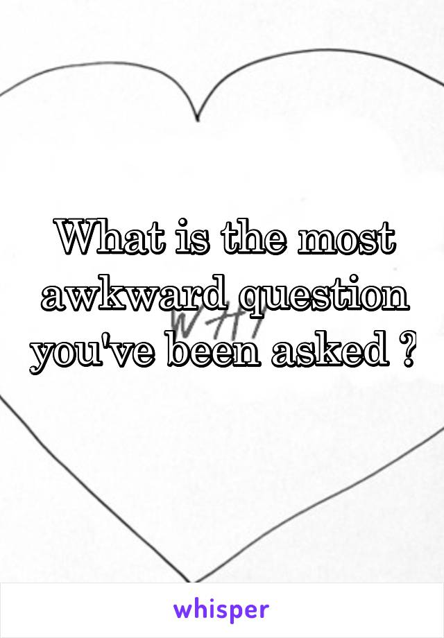 What is the most awkward question you've been asked ?