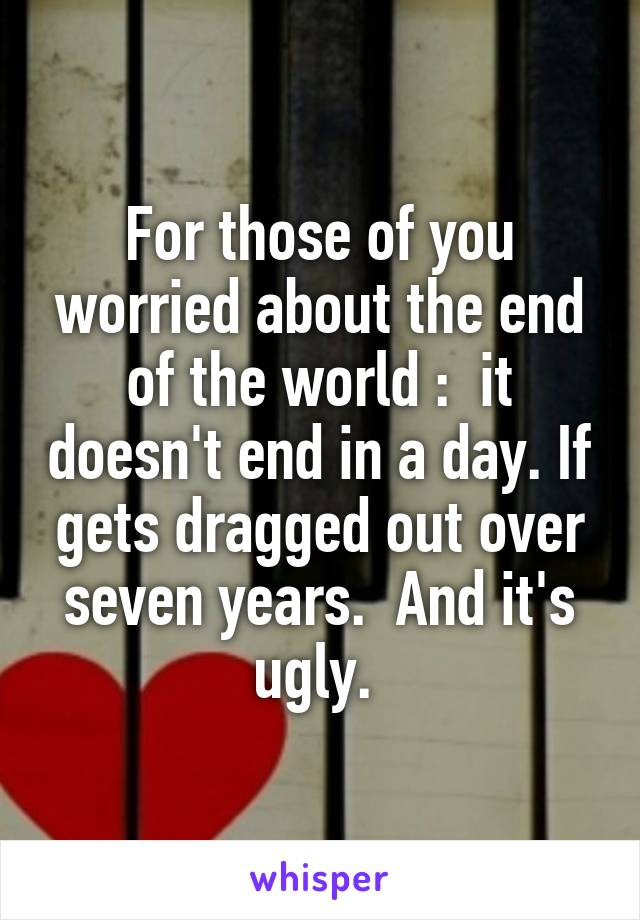 For those of you worried about the end of the world :  it doesn't end in a day. If gets dragged out over seven years.  And it's ugly.